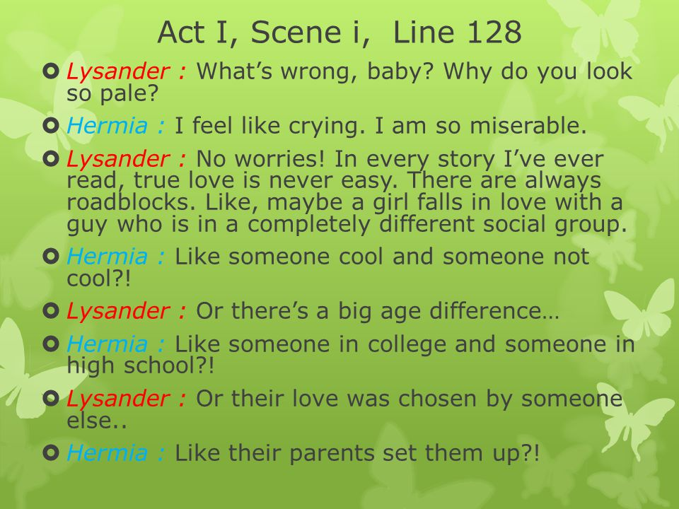 Act I, Scene i, Line 128 Lysander : What's wrong, baby Why do you look so pale Hermia : I feel like crying. I am so miserable.