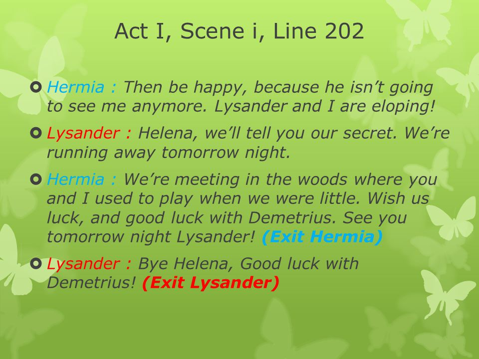 Act I, Scene i, Line 202 Hermia : Then be happy, because he isn't going to see me anymore. Lysander and I are eloping!