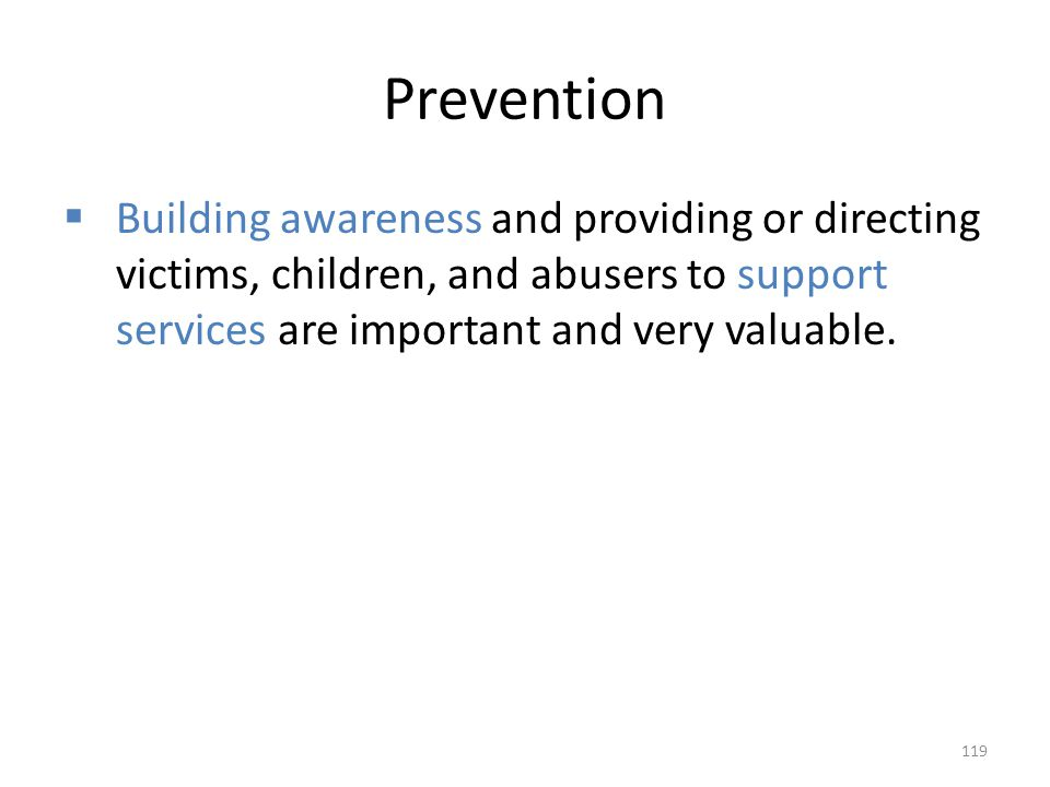 Prevention Building awareness and providing or directing victims, children, and abusers to support services are important and very valuable.