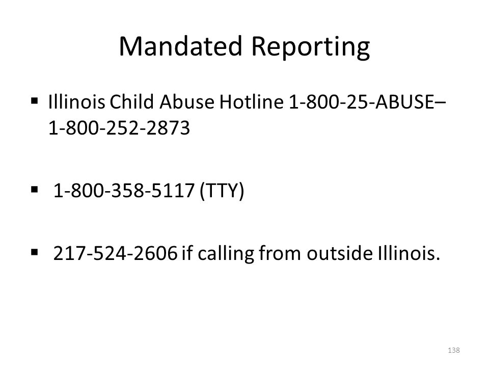Mandated Reporting Illinois Child Abuse Hotline 1-800-25-ABUSE– 1-800-252-2873. 1-800-358-5117 (TTY)