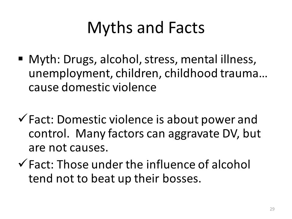 Myths and Facts Myth: Drugs, alcohol, stress, mental illness, unemployment, children, childhood trauma… cause domestic violence.
