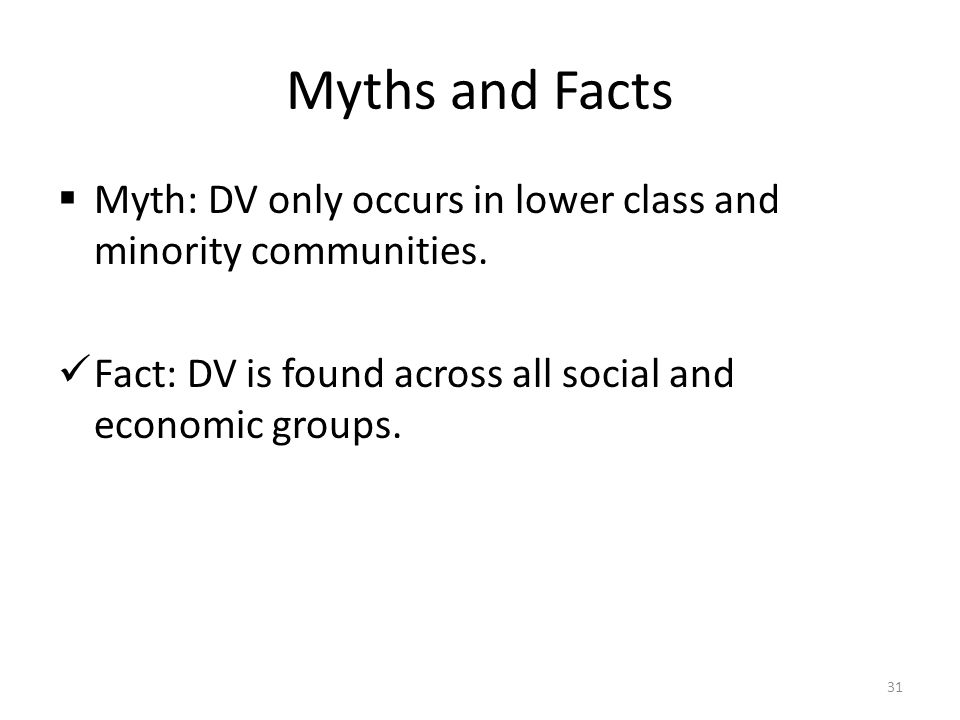 Myths and Facts Myth: DV only occurs in lower class and minority communities.