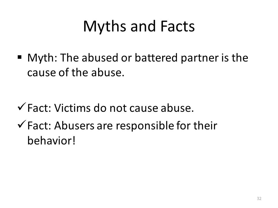 Myths and Facts Myth: The abused or battered partner is the cause of the abuse. Fact: Victims do not cause abuse.