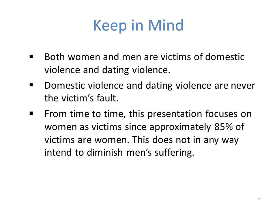 Keep in Mind Both women and men are victims of domestic violence and dating violence.