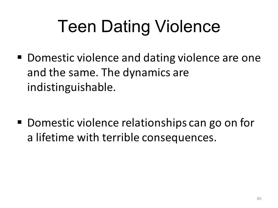 Teen Dating Violence Domestic violence and dating violence are one and the same. The dynamics are indistinguishable.