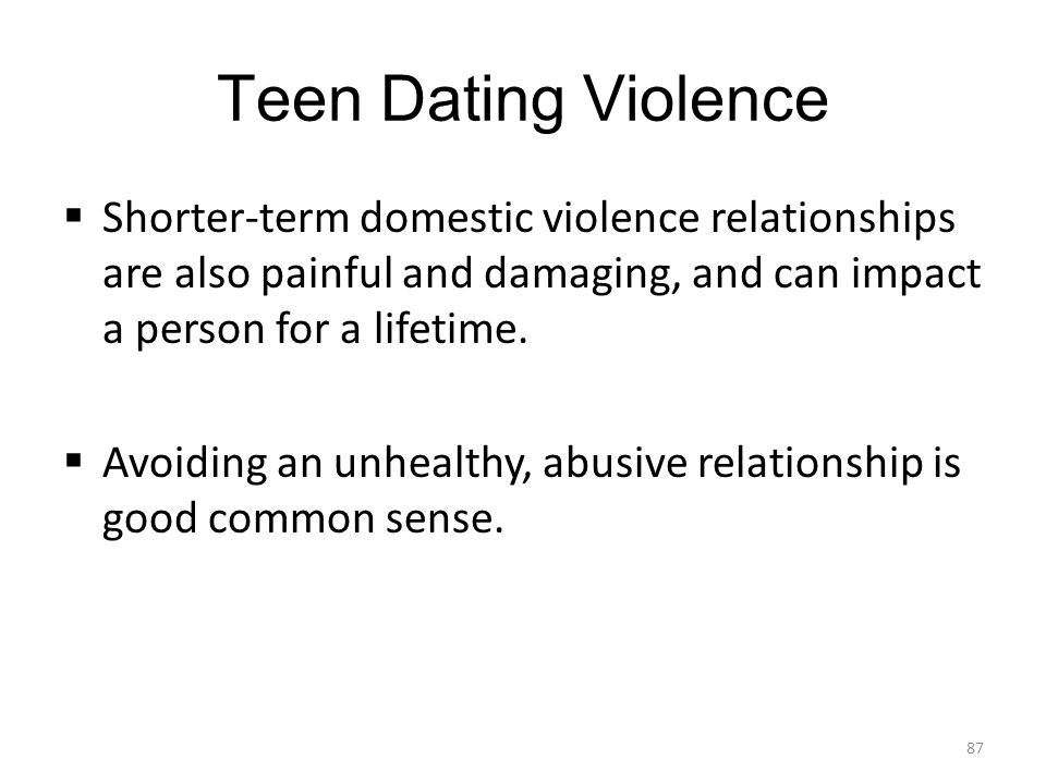 Teen Dating Violence Shorter-term domestic violence relationships are also painful and damaging, and can impact a person for a lifetime.