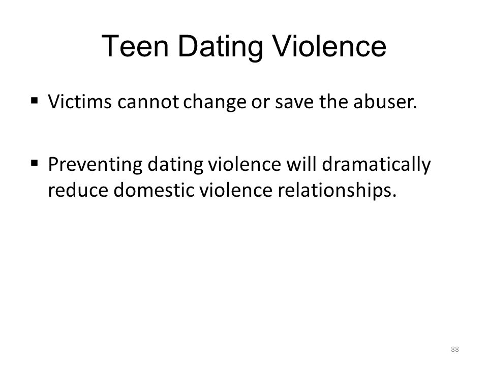 Teen Dating Violence Victims cannot change or save the abuser.