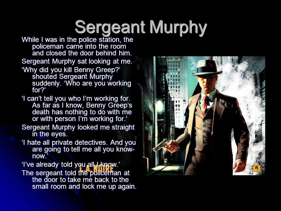 Sergeant Murphy While I was in the police station, the policeman came into the room and closed the door behind him.
