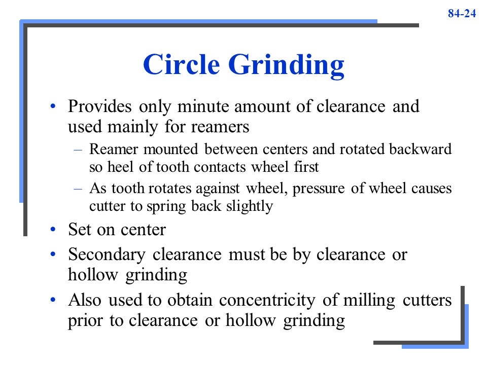 Circle Grinding Provides only minute amount of clearance and used mainly for reamers.