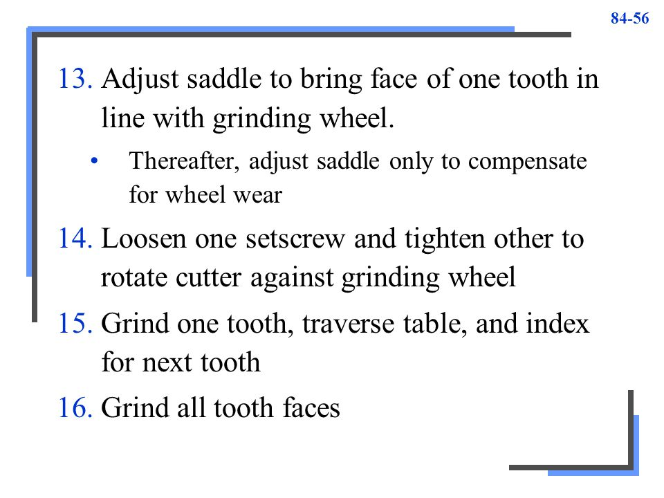 Adjust saddle to bring face of one tooth in line with grinding wheel.