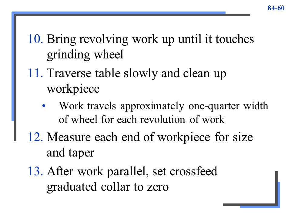 Bring revolving work up until it touches grinding wheel