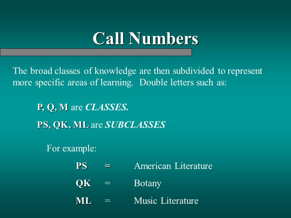 Call Numbers The broad classes of knowledge are then subdivided to represent more specific areas of learning. Double letters such as: