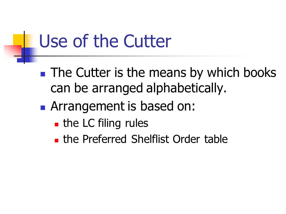 Use of the Cutter The Cutter is the means by which books can be arranged alphabetically. Arrangement is based on:
