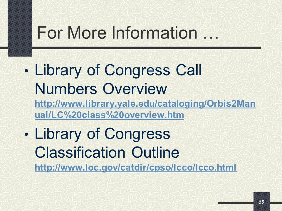 For More Information … Library of Congress Call Numbers Overview http://www.library.yale.edu/cataloging/Orbis2Manual/LC%20class%20overview.htm.