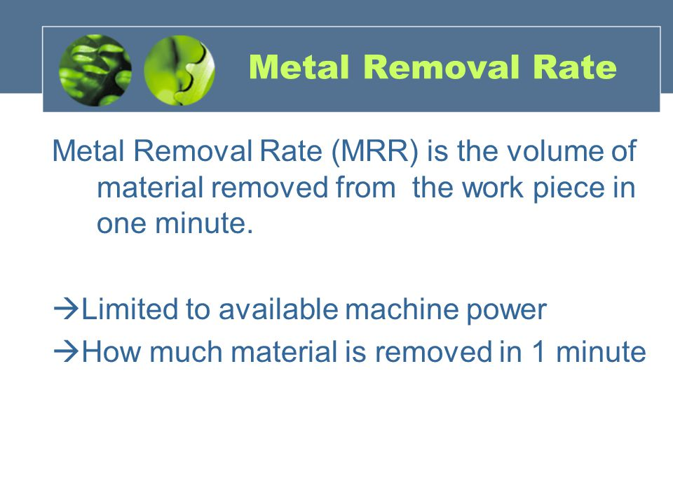 Metal Removal Rate Metal Removal Rate (MRR) is the volume of material removed from the work piece in one minute.