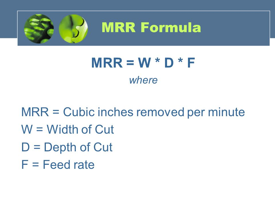MRR Formula MRR = W * D * F MRR = Cubic inches removed per minute