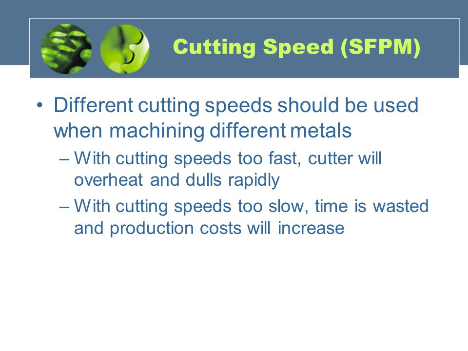 Cutting Speed (SFPM) Different cutting speeds should be used when machining different metals.