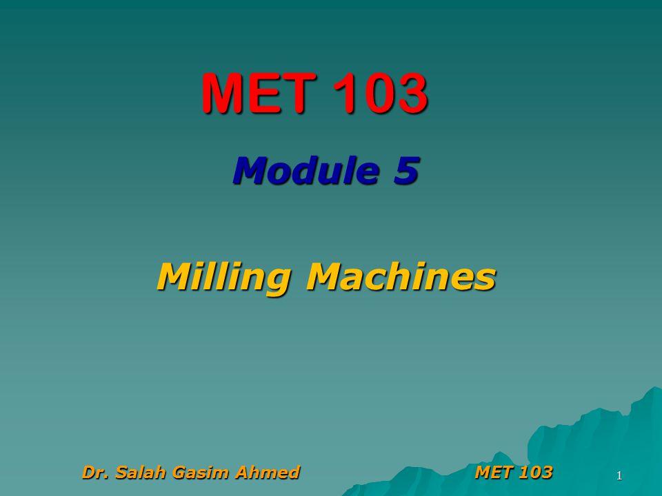 Module 5 Milling Machines Dr. Salah Gasim Ahmed MET 103