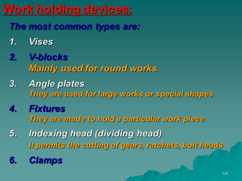 Work holding devices: The most common types are: Vises V-blocks