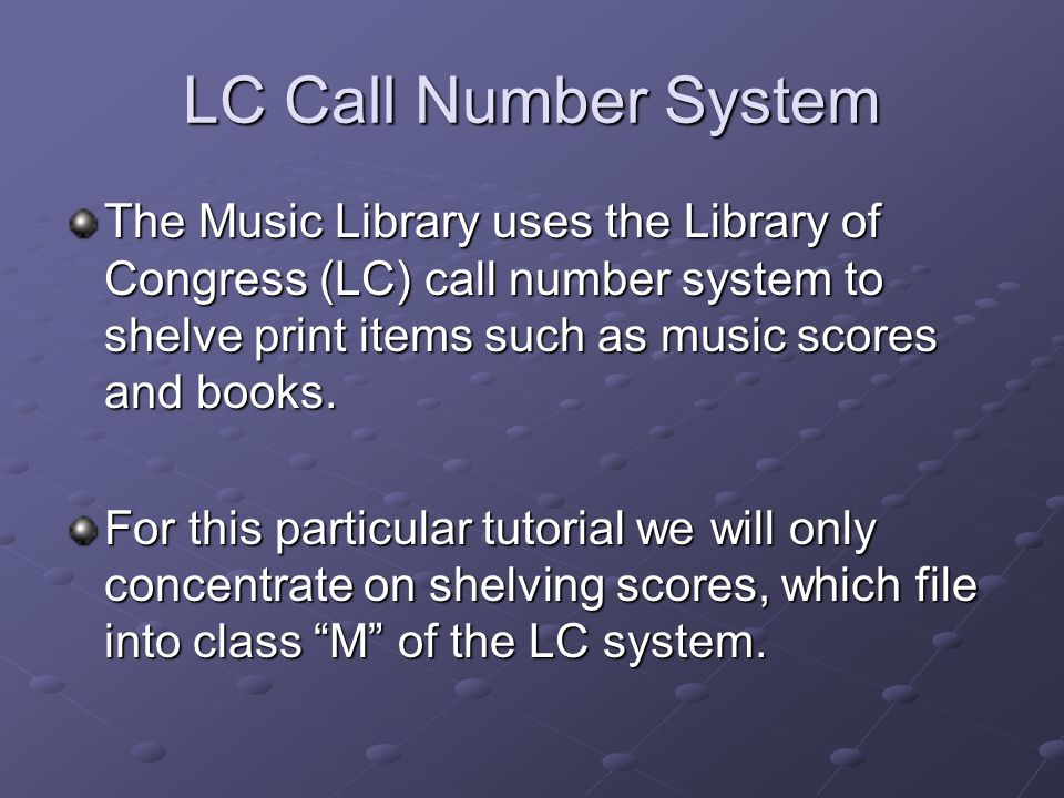LC Call Number System The Music Library uses the Library of Congress (LC) call number system to shelve print items such as music scores and books.