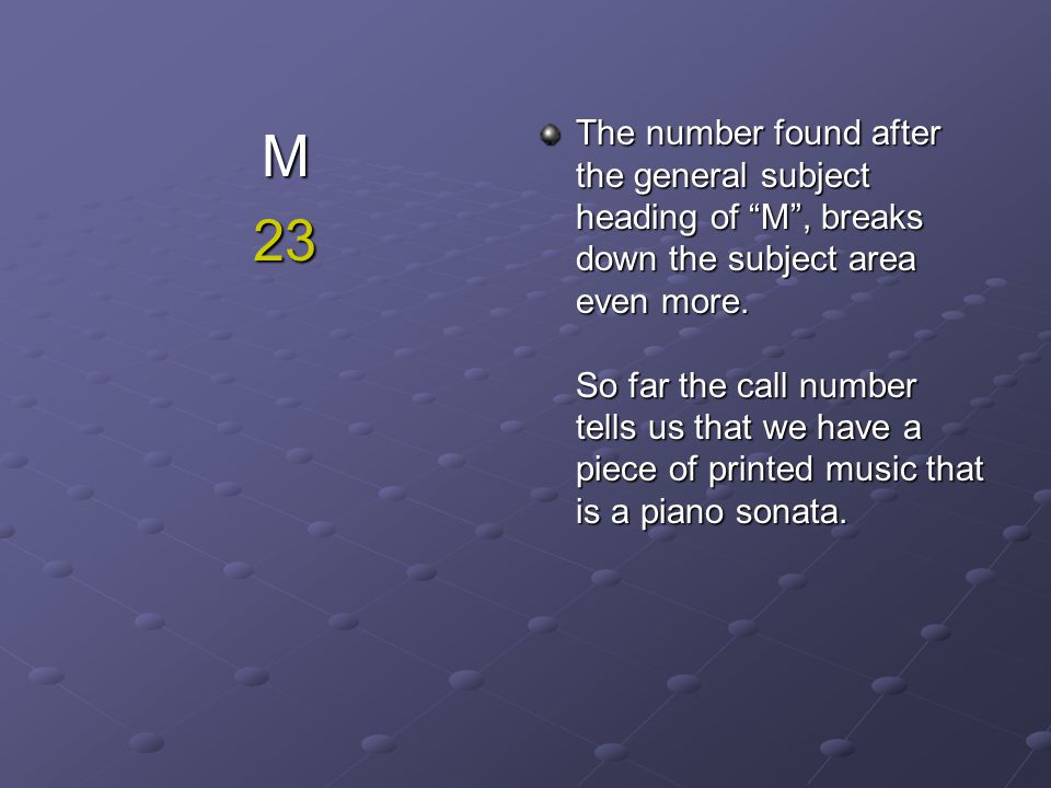 The number found after the general subject heading of M , breaks down the subject area even more. So far the call number tells us that we have a piece of printed music that is a piano sonata.