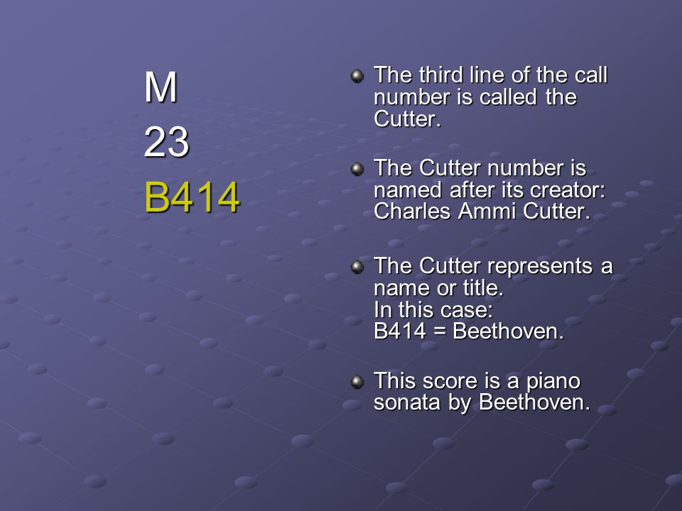 M 23 B414 The third line of the call number is called the Cutter.