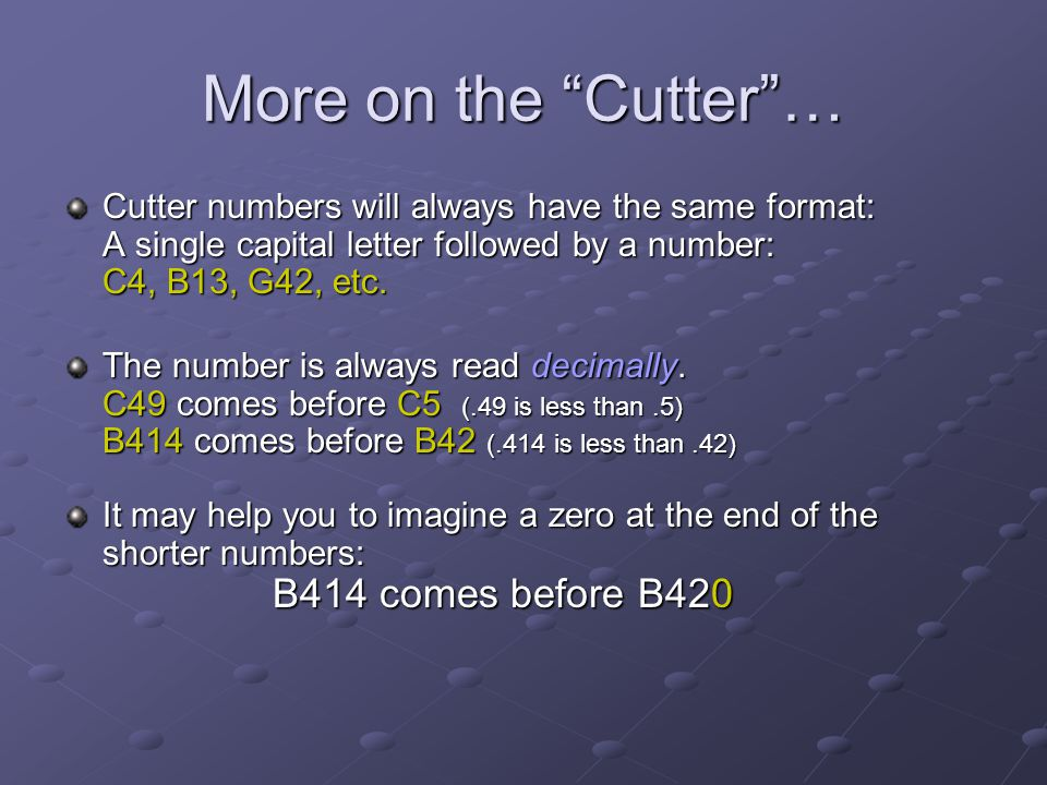 More on the Cutter … Cutter numbers will always have the same format: A single capital letter followed by a number: C4, B13, G42, etc.