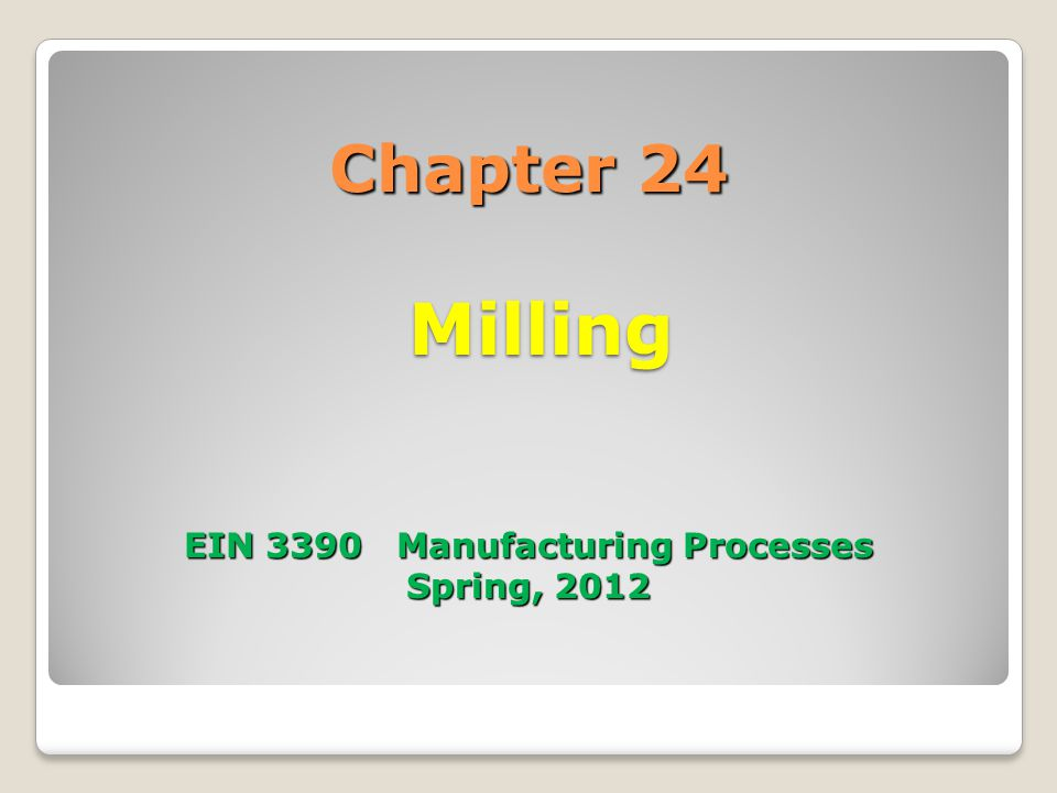 Chapter 24 Milling EIN 3390 Manufacturing Processes Spring, 2012