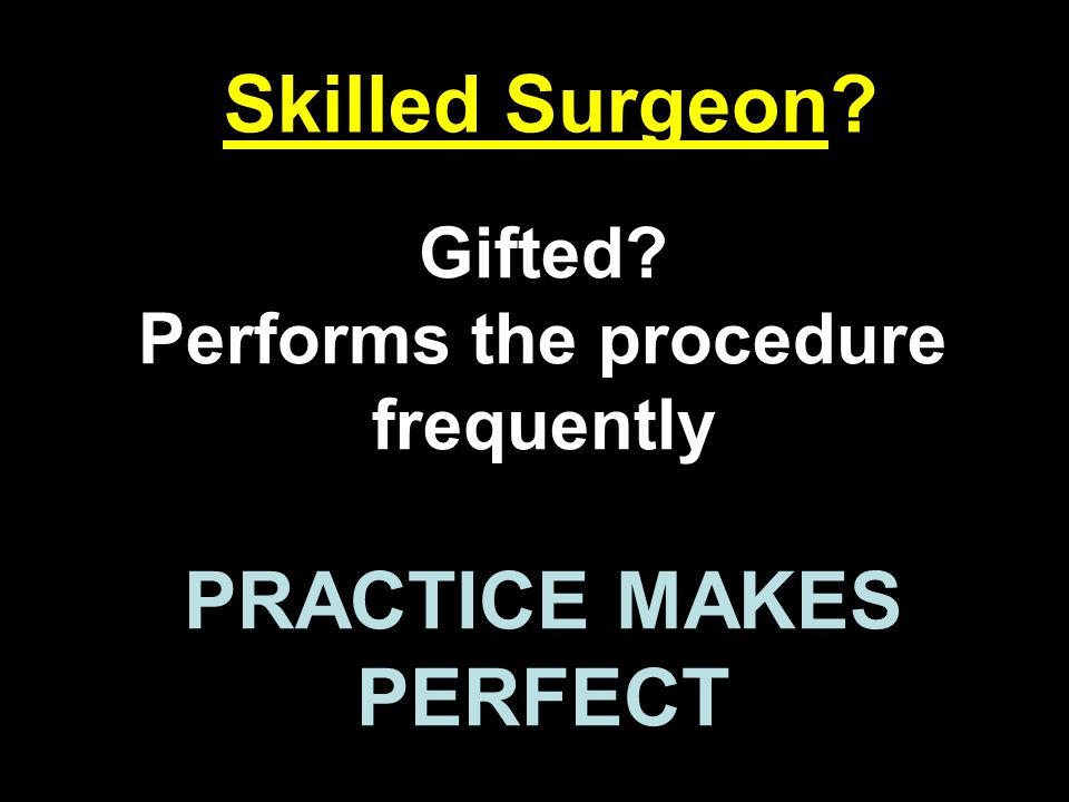 Performs the procedure frequently PRACTICE MAKES PERFECT