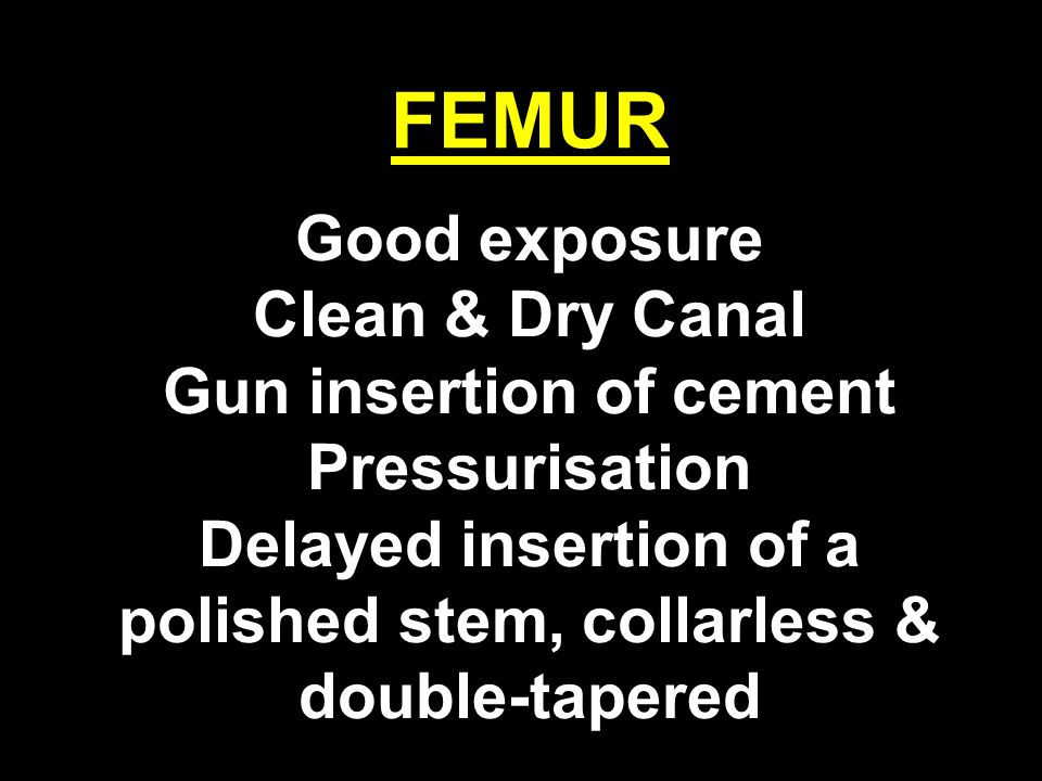 FEMUR Good exposure Clean & Dry Canal Gun insertion of cement