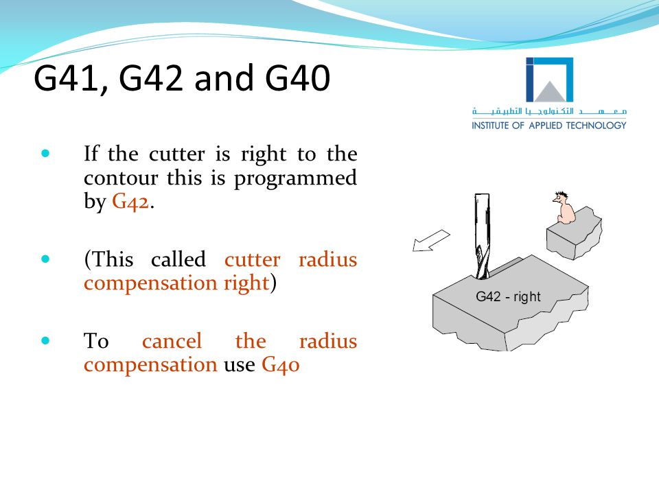 G41, G42 and G40 If the cutter is right to the contour this is programmed by G42. (This called cutter radius compensation right)