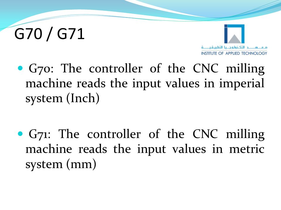 G70 / G71 G70: The controller of the CNC milling machine reads the input values in imperial system (Inch)