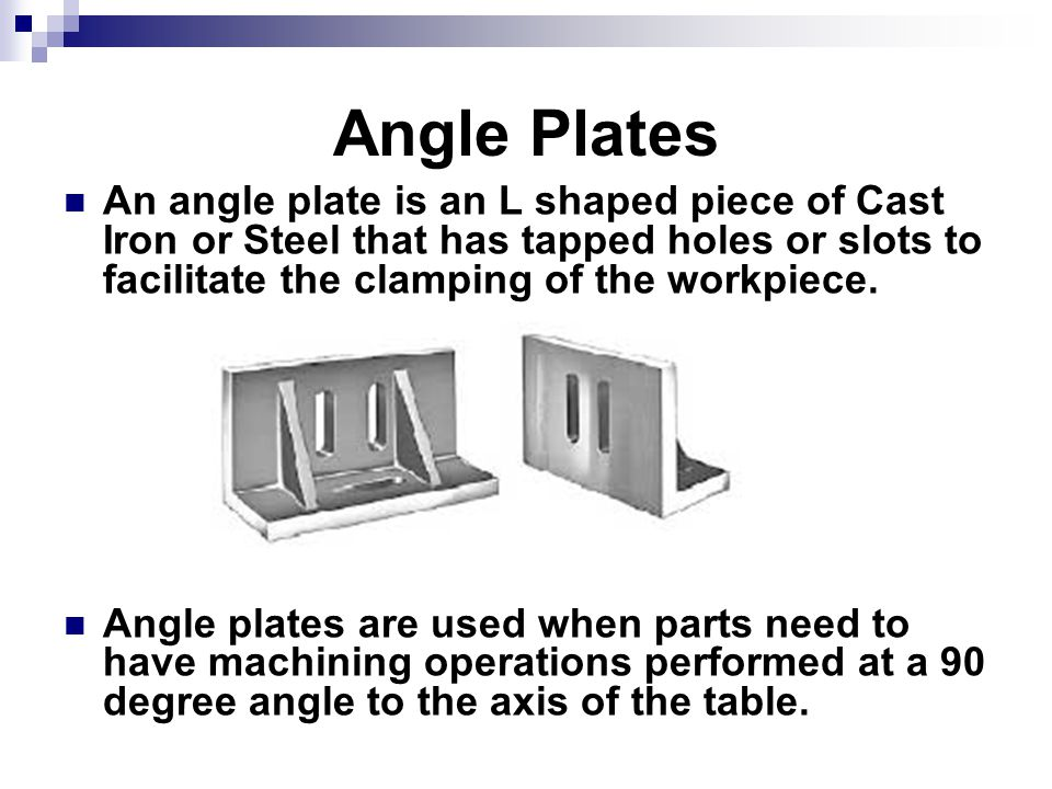 Angle Plates An angle plate is an L shaped piece of Cast Iron or Steel that has tapped holes or slots to facilitate the clamping of the workpiece.