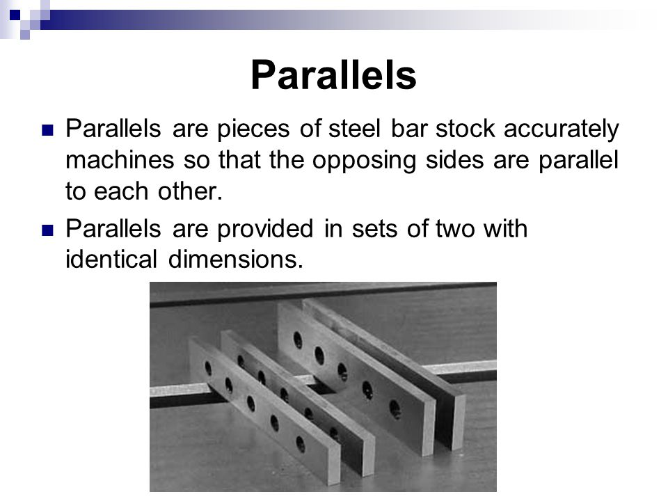 Parallels Parallels are pieces of steel bar stock accurately machines so that the opposing sides are parallel to each other.
