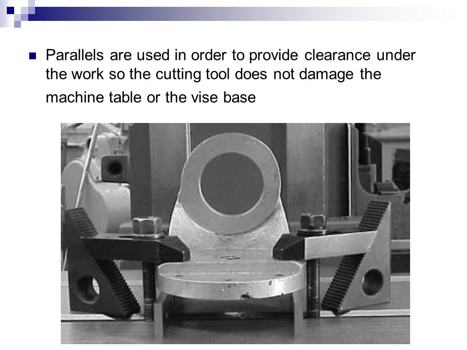 Parallels are used in order to provide clearance under the work so the cutting tool does not damage the machine table or the vise base