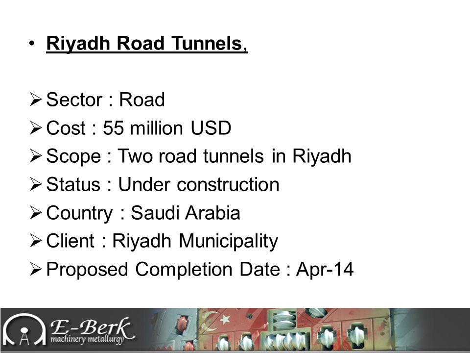 Riyadh Road Tunnels, Sector : Road. Cost : 55 million USD. Scope : Two road tunnels in Riyadh. Status : Under construction.