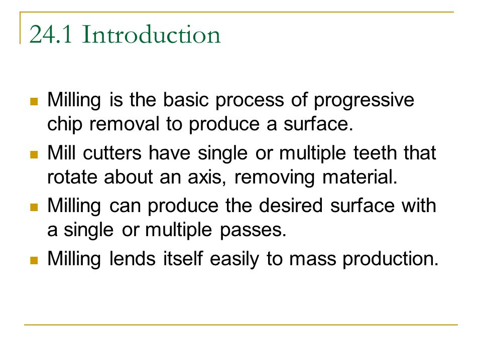 24.1 Introduction Milling is the basic process of progressive chip removal to produce a surface.