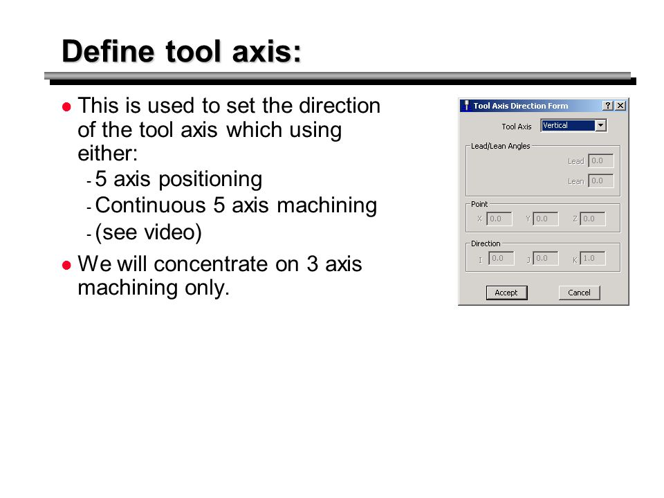 Define tool axis: This is used to set the direction of the tool axis which using either: 5 axis positioning.