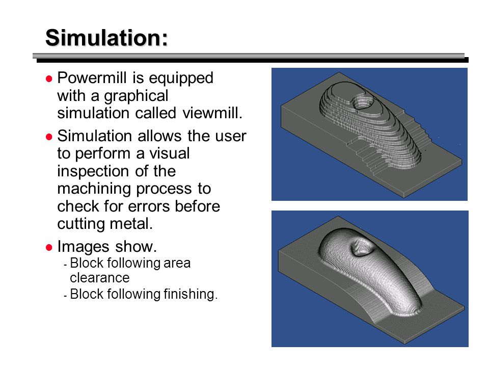 Simulation: Powermill is equipped with a graphical simulation called viewmill.