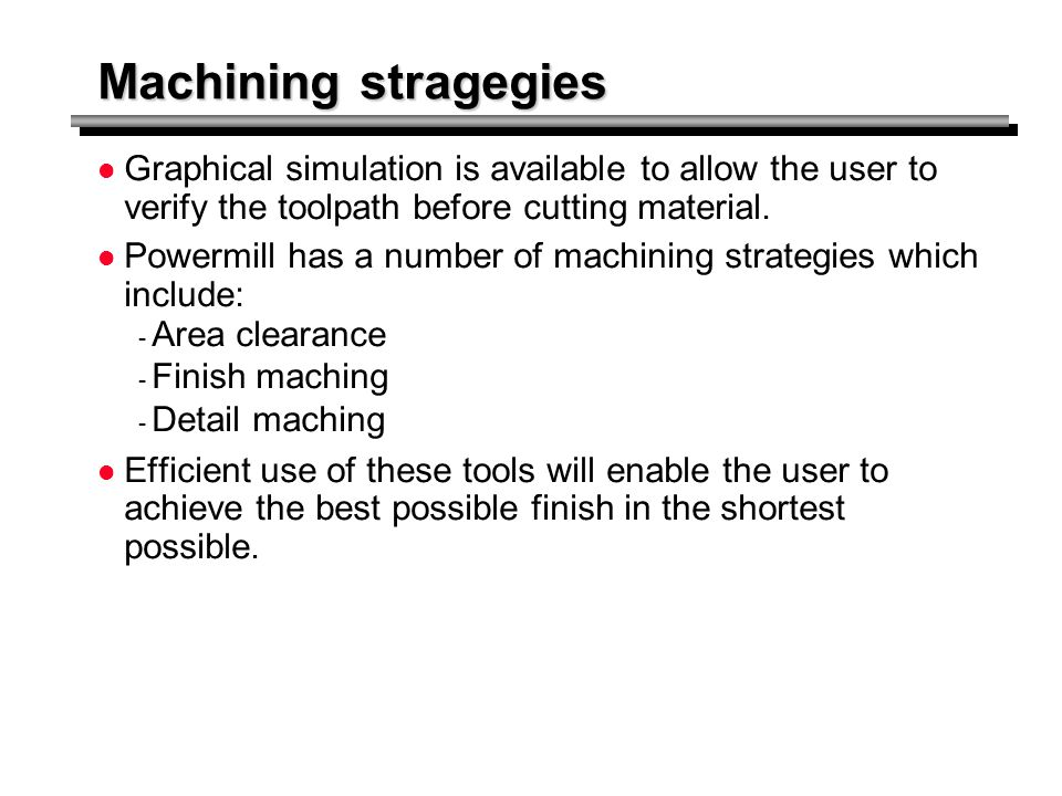 Machining stragegies Graphical simulation is available to allow the user to verify the toolpath before cutting material.