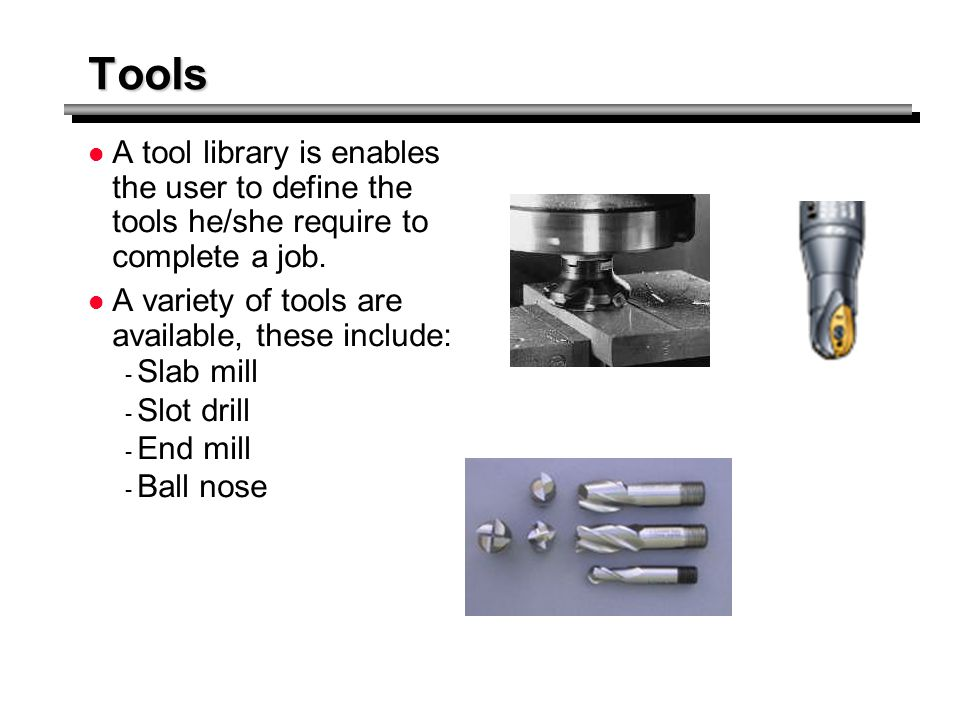 Tools A tool library is enables the user to define the tools he/she require to complete a job. A variety of tools are available, these include: