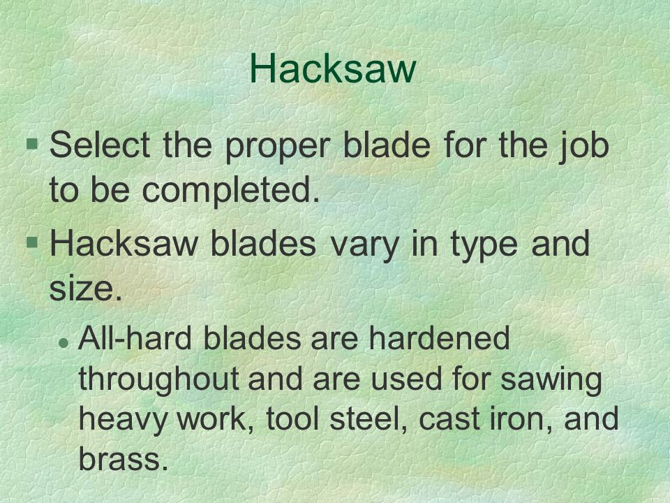 Hacksaw Select the proper blade for the job to be completed.