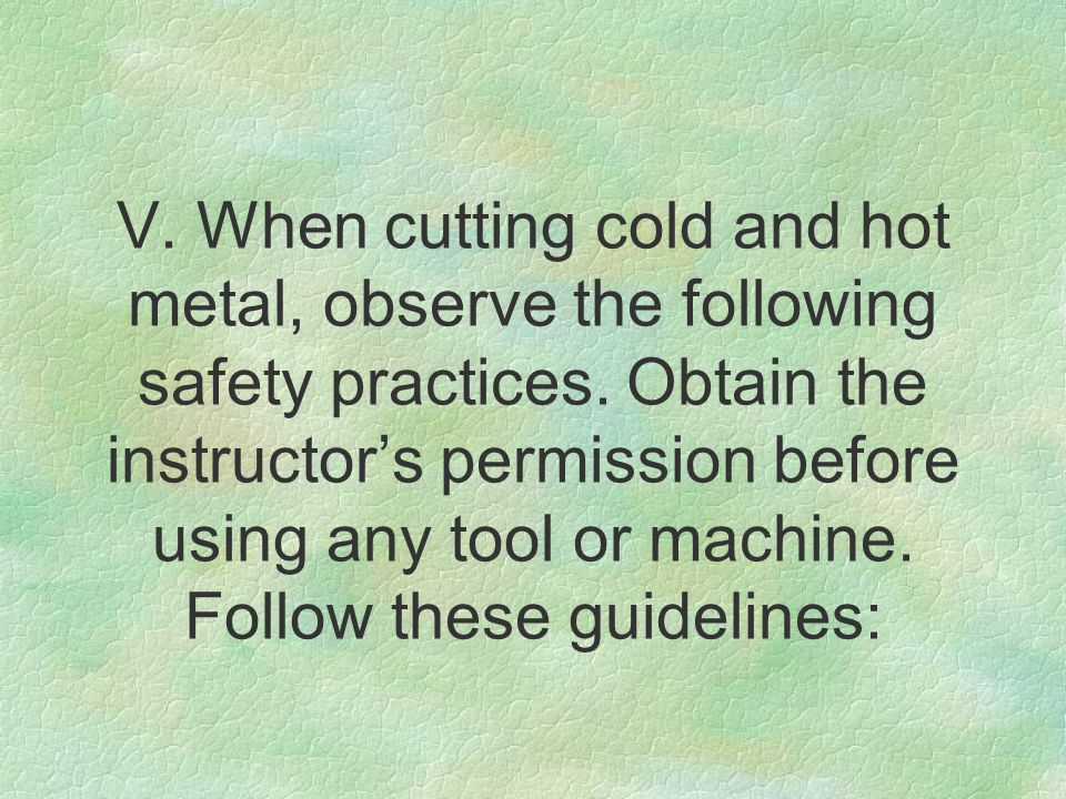 V. When cutting cold and hot metal, observe the following safety practices.