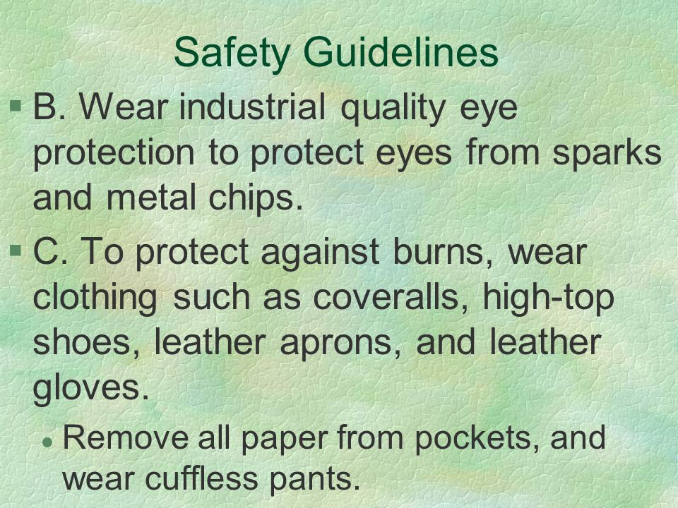 Safety Guidelines B. Wear industrial quality eye protection to protect eyes from sparks and metal chips.