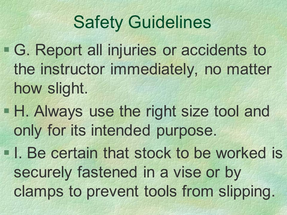 Safety Guidelines G. Report all injuries or accidents to the instructor immediately, no matter how slight.