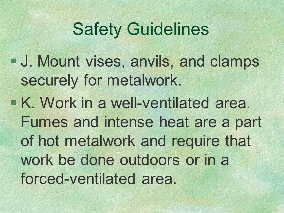 Safety Guidelines J. Mount vises, anvils, and clamps securely for metalwork.