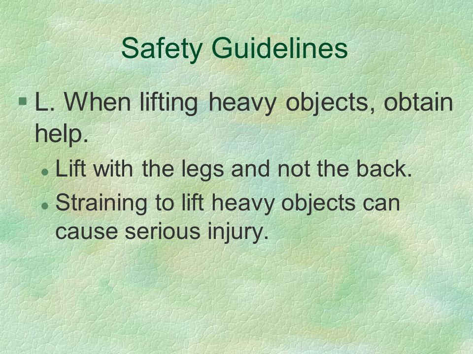 Safety Guidelines L. When lifting heavy objects, obtain help.