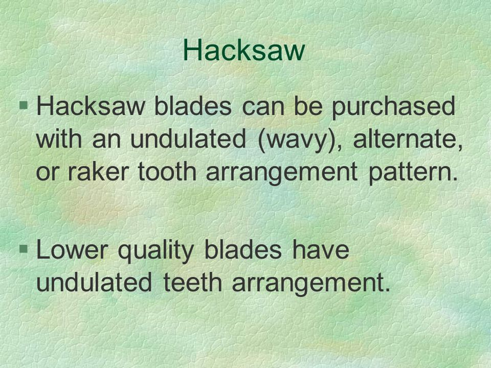 Hacksaw Hacksaw blades can be purchased with an undulated (wavy), alternate, or raker tooth arrangement pattern.