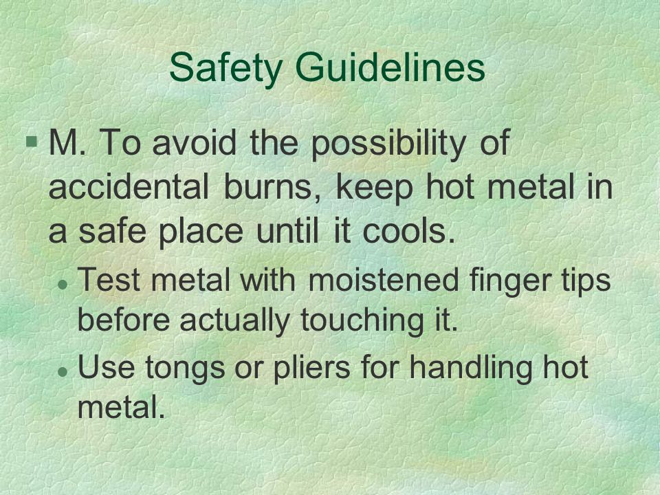 Safety Guidelines M. To avoid the possibility of accidental burns, keep hot metal in a safe place until it cools.