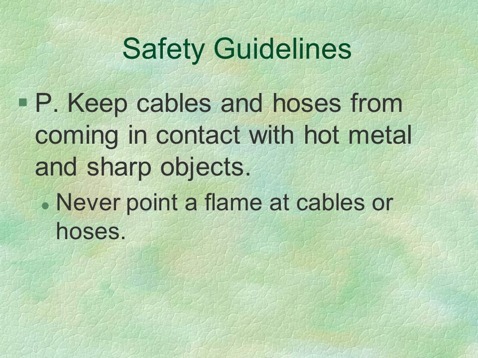 Safety Guidelines P. Keep cables and hoses from coming in contact with hot metal and sharp objects.